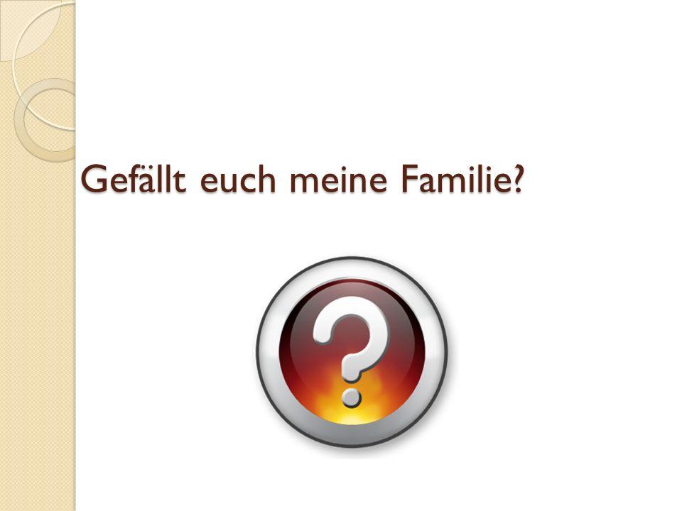 Gefällt euch meine Familie?