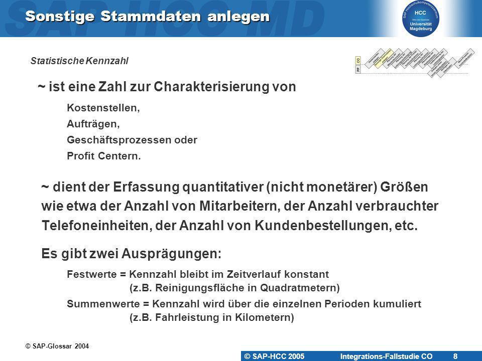 © SAP-HCC 2005 Integrations-Fallstudie CO 8 Sonstige Stammdaten anlegen Statistische Kennzahl ~ ist eine Zahl zur Charakterisierung von Kostenstellen,