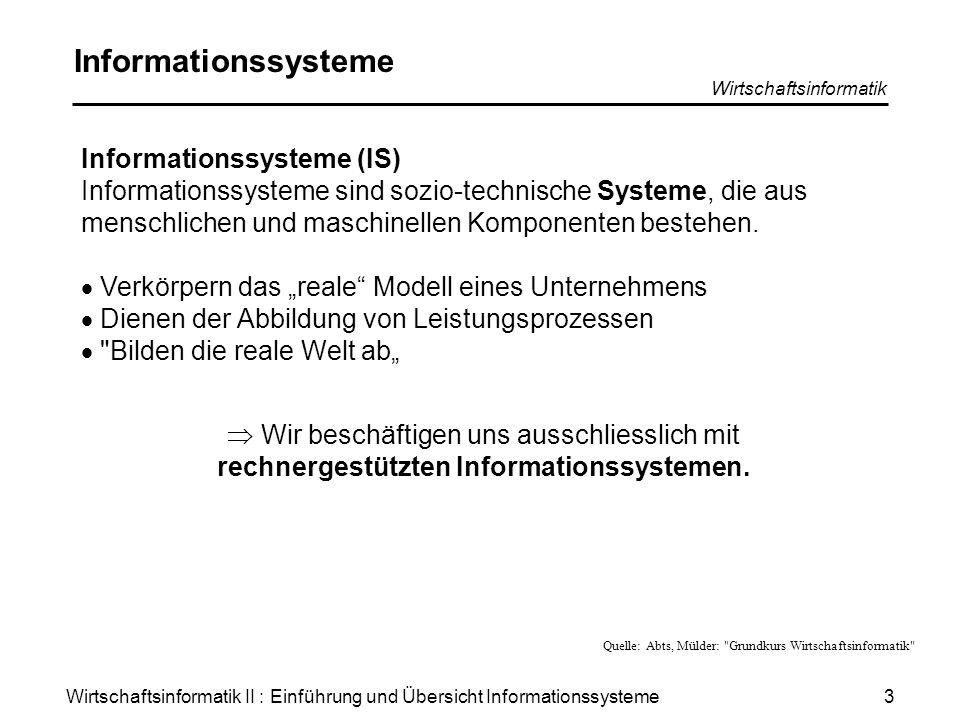 Wirtschaftsinformatik II : Einführung und Übersicht Informationssysteme Wirtschaftsinformatik 4 Rechnergestütztes IS (1) System, bei dem die –Erfassung –Speicherung –Übertragung –Transformation von Informationen durch den Einsatz der Informationstechnik (und Kommunikationstechnik) teilweise automatisiert ist.