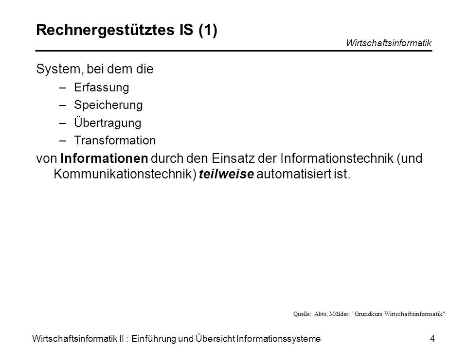 Wirtschaftsinformatik II : Einführung und Übersicht Informationssysteme Wirtschaftsinformatik 4 Rechnergestütztes IS (1) System, bei dem die –Erfassun