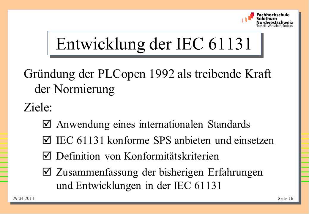 29.04.2014Seite 16 Entwicklung der IEC 61131 Gründung der PLCopen 1992 als treibende Kraft der Normierung Ziele: þAnwendung eines internationalen Standards þIEC 61131 konforme SPS anbieten und einsetzen þDefinition von Konformitätskriterien þZusammenfassung der bisherigen Erfahrungen und Entwicklungen in der IEC 61131