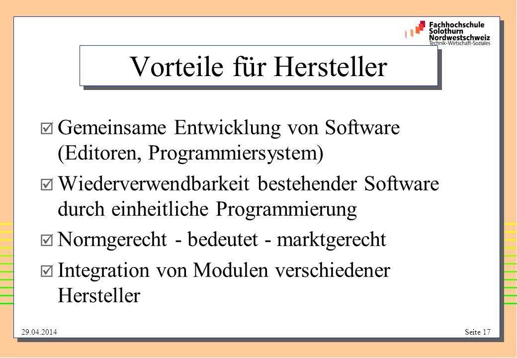 29.04.2014Seite 17 Vorteile für Hersteller Gemeinsame Entwicklung von Software (Editoren, Programmiersystem) Wiederverwendbarkeit bestehender Software durch einheitliche Programmierung Normgerecht - bedeutet - marktgerecht Integration von Modulen verschiedener Hersteller