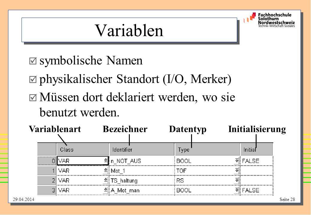 29.04.2014Seite 28 Variablen symbolische Namen physikalischer Standort (I/O, Merker) Müssen dort deklariert werden, wo sie benutzt werden.