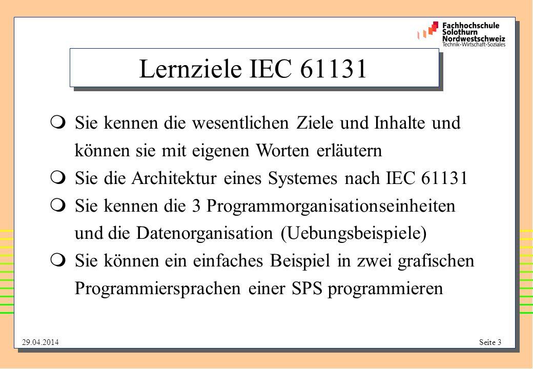 29.04.2014Seite 3 Lernziele IEC 61131 Sie kennen die wesentlichen Ziele und Inhalte und können sie mit eigenen Worten erläutern Sie die Architektur eines Systemes nach IEC 61131 Sie kennen die 3 Programmorganisationseinheiten und die Datenorganisation (Uebungsbeispiele) Sie können ein einfaches Beispiel in zwei grafischen Programmiersprachen einer SPS programmieren