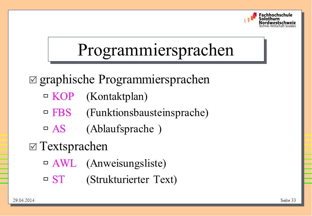29.04.2014Seite 33 Programmiersprachen graphische Programmiersprachen KOP(Kontaktplan) FBS(Funktionsbausteinsprache) AS(Ablaufsprache ) Textsprachen AWL(Anweisungsliste) ST(Strukturierter Text)