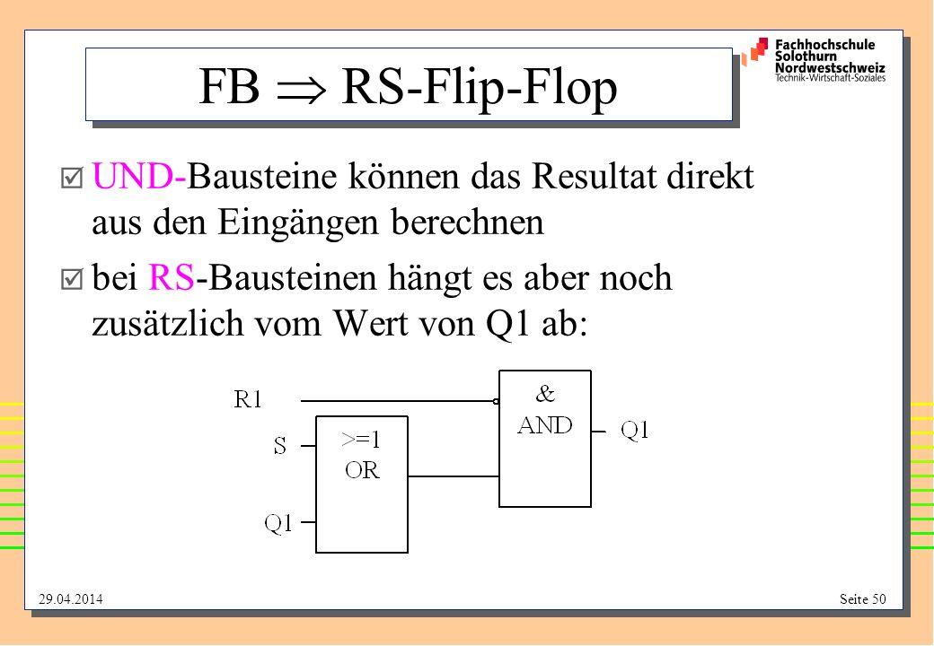 29.04.2014Seite 50 FB RS-Flip-Flop UND-Bausteine können das Resultat direkt aus den Eingängen berechnen bei RS-Bausteinen hängt es aber noch zusätzlich vom Wert von Q1 ab:
