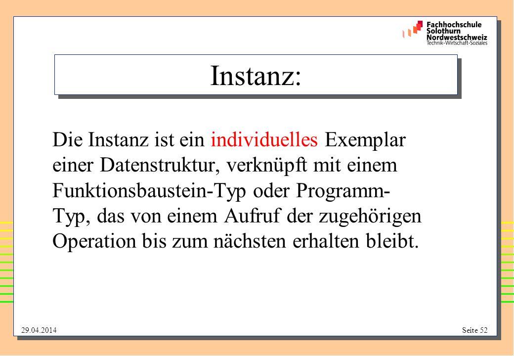 29.04.2014Seite 52 Instanz: Die Instanz ist ein individuelles Exemplar einer Datenstruktur, verknüpft mit einem Funktionsbaustein-Typ oder Programm- Typ, das von einem Aufruf der zugehörigen Operation bis zum nächsten erhalten bleibt.