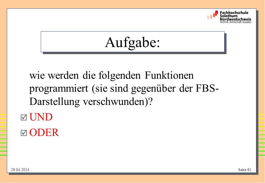 29.04.2014Seite 61 Aufgabe: wie werden die folgenden Funktionen programmiert (sie sind gegenüber der FBS- Darstellung verschwunden).