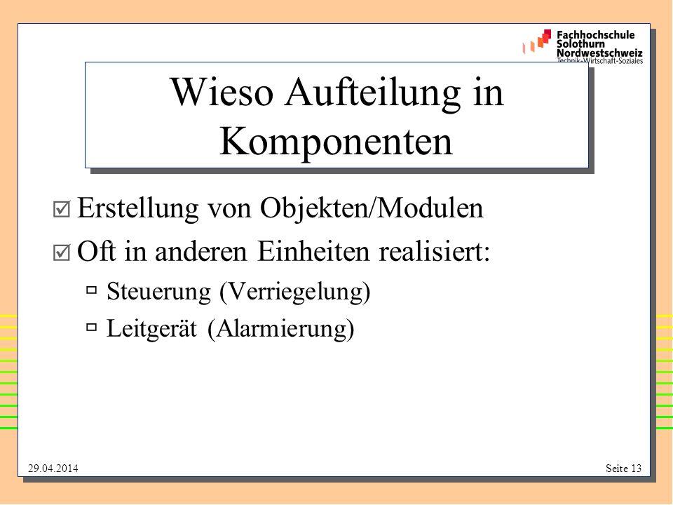 29.04.2014Seite 13 Wieso Aufteilung in Komponenten Erstellung von Objekten/Modulen Oft in anderen Einheiten realisiert: Steuerung (Verriegelung) Leitg