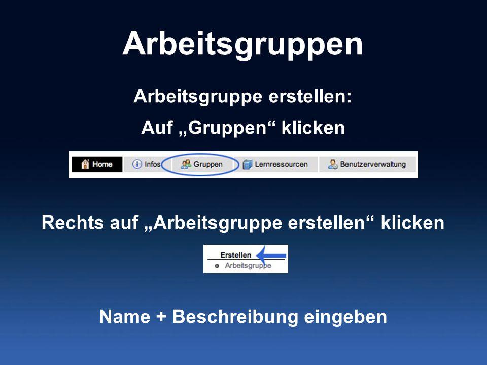 Arbeitsgruppen Arbeitsgruppe erstellen: Auf Gruppen klicken Rechts auf Arbeitsgruppe erstellen klicken Name + Beschreibung eingeben