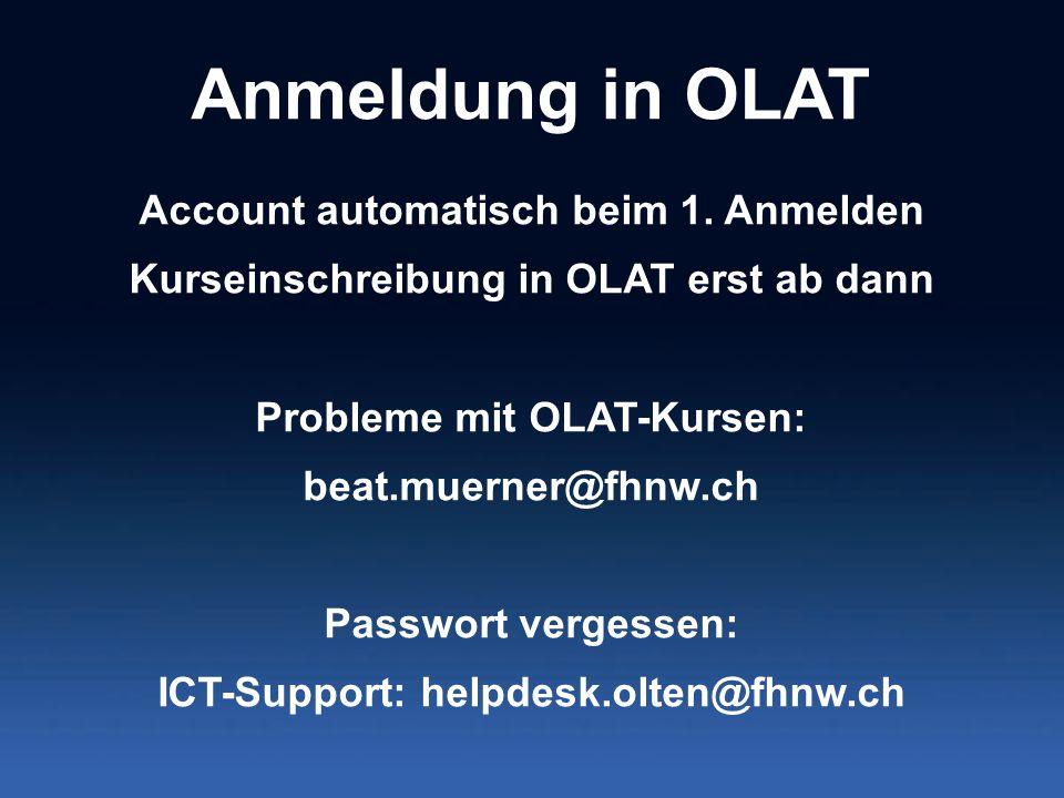 Anmeldung in OLAT Account automatisch beim 1. Anmelden Kurseinschreibung in OLAT erst ab dann Probleme mit OLAT-Kursen: beat.muerner@fhnw.ch Passwort