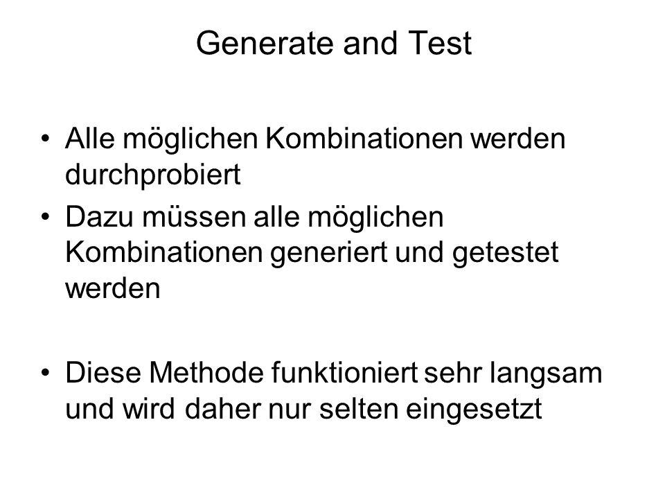 Generate and Test Alle möglichen Kombinationen werden durchprobiert Dazu müssen alle möglichen Kombinationen generiert und getestet werden Diese Metho