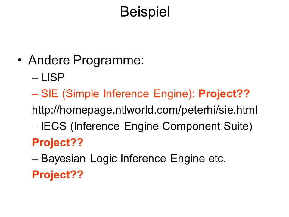 Beispiel Andere Programme: –LISP –SIE (Simple Inference Engine): Project?? http://homepage.ntlworld.com/peterhi/sie.html –IECS (Inference Engine Compo