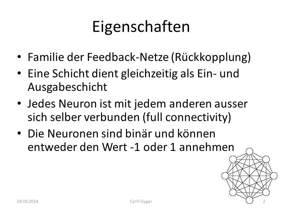 Eigenschaften Familie der Feedback-Netze (Rückkopplung) Eine Schicht dient gleichzeitig als Ein- und Ausgabeschicht Jedes Neuron ist mit jedem anderen ausser sich selber verbunden (full connectivity) Die Neuronen sind binär und können entweder den Wert -1 oder 1 annehmen 29.04.20142Cyrill Gyger