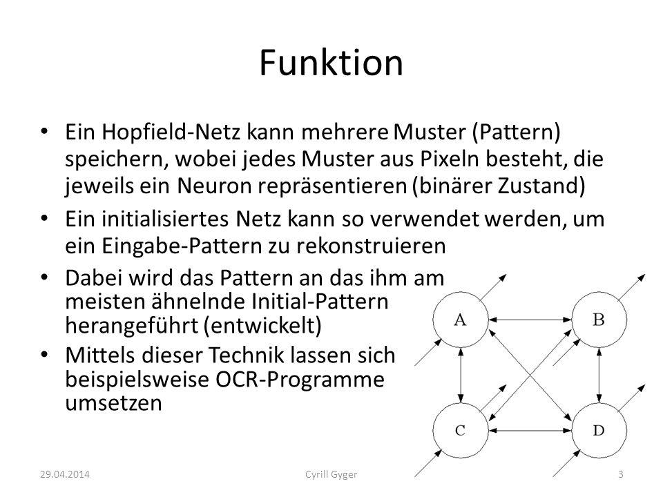 Funktion Ein Hopfield-Netz kann mehrere Muster (Pattern) speichern, wobei jedes Muster aus Pixeln besteht, die jeweils ein Neuron repräsentieren (binärer Zustand) Ein initialisiertes Netz kann so verwendet werden, um ein Eingabe-Pattern zu rekonstruieren Dabei wird das Pattern an das ihm am meisten ähnelnde Initial-Pattern herangeführt (entwickelt) Mittels dieser Technik lassen sich beispielsweise OCR-Programme umsetzen 29.04.20143Cyrill Gyger