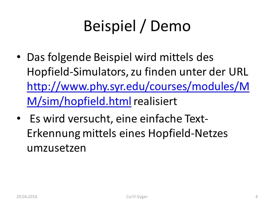 Beispiel / Demo Das folgende Beispiel wird mittels des Hopfield-Simulators, zu finden unter der URL http://www.phy.syr.edu/courses/modules/M M/sim/hopfield.html realisiert http://www.phy.syr.edu/courses/modules/M M/sim/hopfield.html Es wird versucht, eine einfache Text- Erkennung mittels eines Hopfield-Netzes umzusetzen 29.04.20144Cyrill Gyger