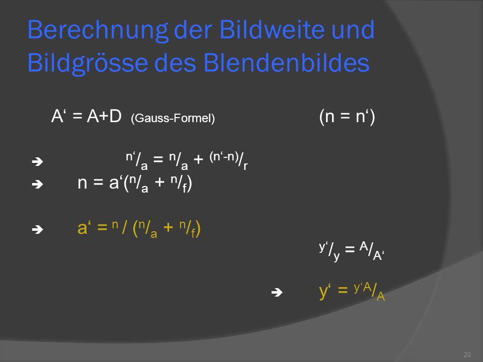 Berechnung der Bildweite und Bildgrösse des Blendenbildes A = A+D (Gauss-Formel) (n = n) n / a = n / a + (n-n) / r n = a( n / a + n / f ) a = n / ( n / a + n / f ) y / y = A / A y = yA / A 20
