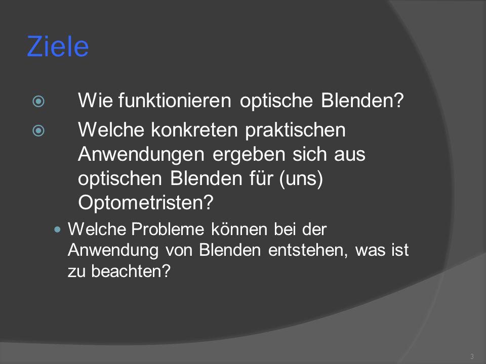 Ziele Wie funktionieren optische Blenden? Welche konkreten praktischen Anwendungen ergeben sich aus optischen Blenden für (uns) Optometristen? Welche