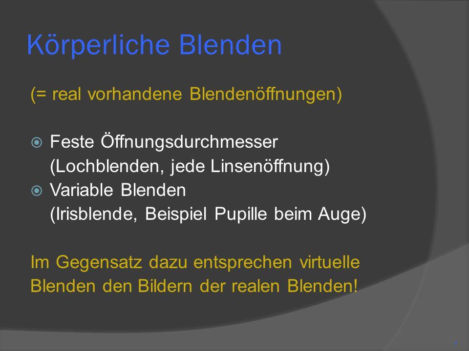 Körperliche Blenden (= real vorhandene Blendenöffnungen) Feste Öffnungsdurchmesser (Lochblenden, jede Linsenöffnung) Variable Blenden (Irisblende, Beispiel Pupille beim Auge) Im Gegensatz dazu entsprechen virtuelle Blenden den Bildern der realen Blenden.