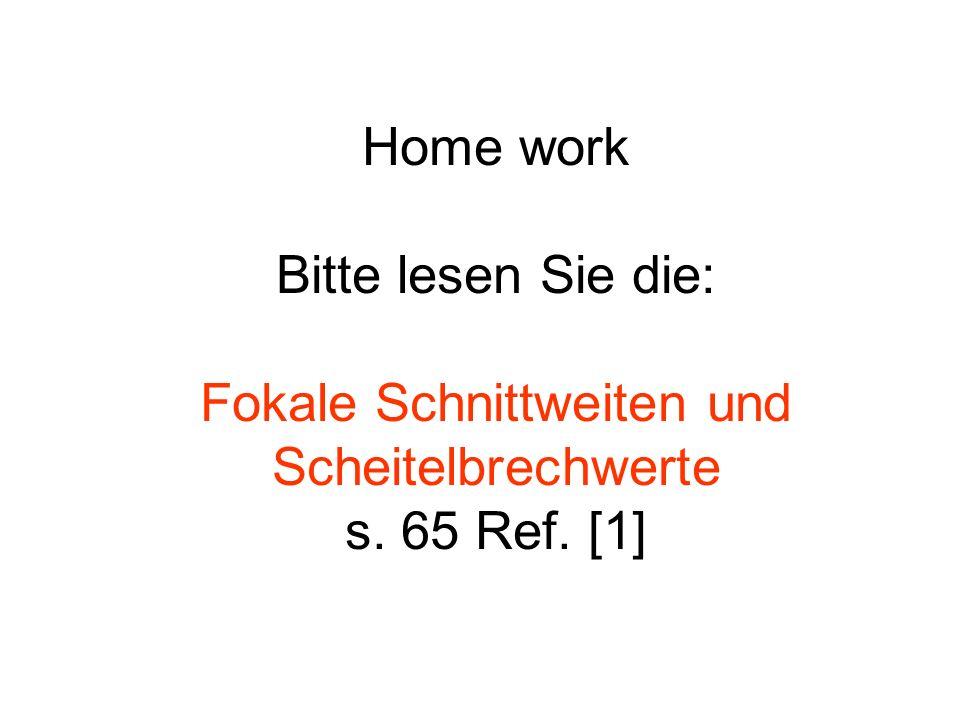 Home work Bitte lesen Sie die: Fokale Schnittweiten und Scheitelbrechwerte s. 65 Ref. [1]