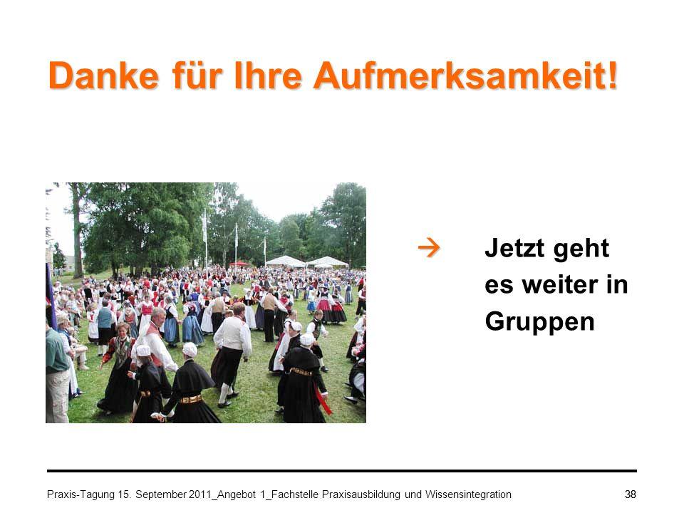 Praxis-Tagung 15. September 2011_Angebot 1_Fachstelle Praxisausbildung und Wissensintegration38 Danke für Ihre Aufmerksamkeit! Jetzt geht es weiter in