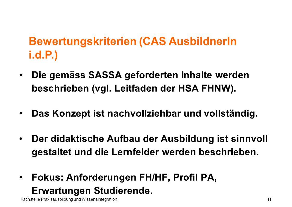 Fachstelle Praxisausbildung und Wissensintegration 11 Bewertungskriterien (CAS AusbildnerIn i.d.P.) Die gemäss SASSA geforderten Inhalte werden beschrieben (vgl.