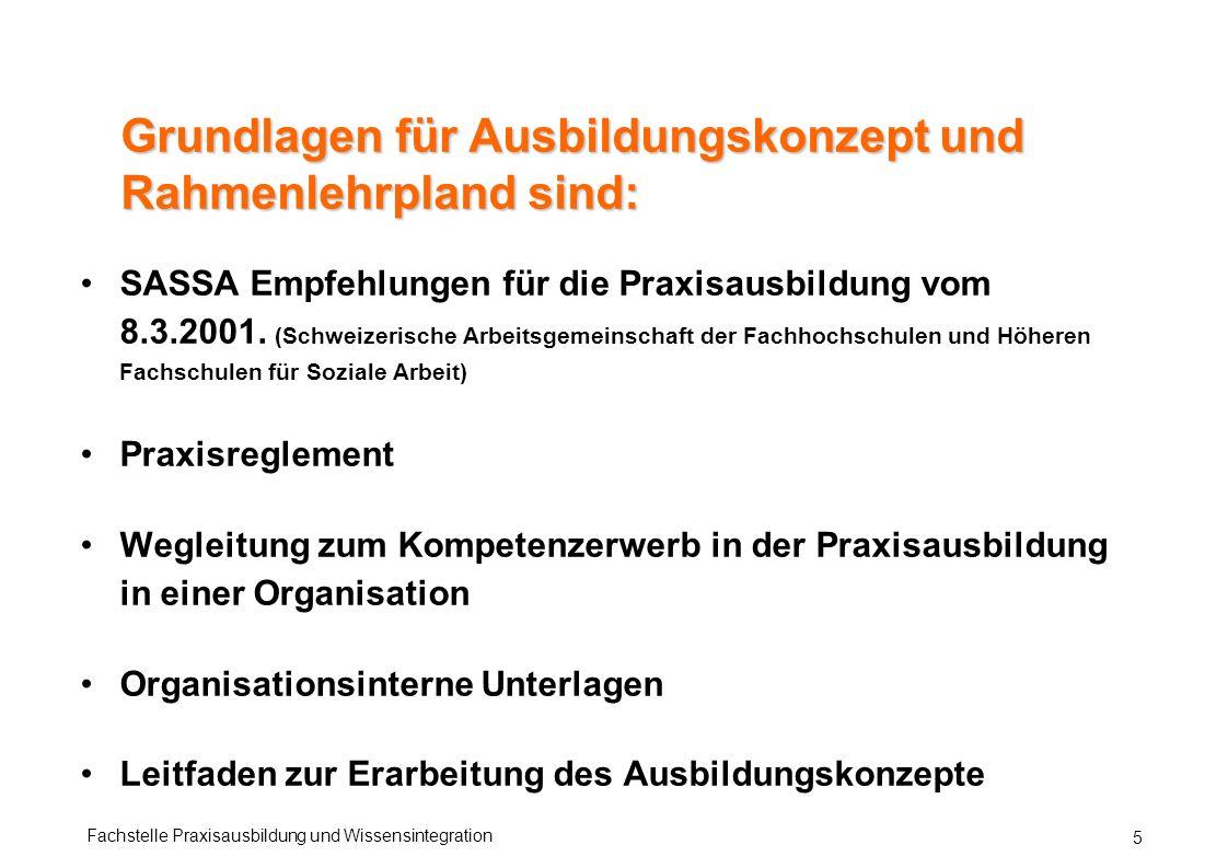 Fachstelle Praxisausbildung und Wissensintegration 5 Grundlagen für Ausbildungskonzept und Rahmenlehrpland sind: SASSA Empfehlungen für die Praxisausbildung vom 8.3.2001.