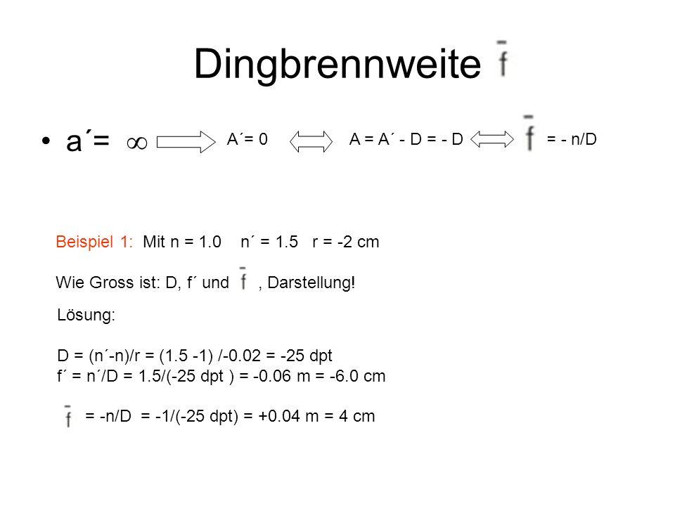 Dingbrennweite a´= A´= 0A = A´ - D = - D= - n/D Beispiel 1: Mit n = 1.0 n´ = 1.5 r = -2 cm Wie Gross ist: D, f´ und, Darstellung! Lösung: D = (n´-n)/r
