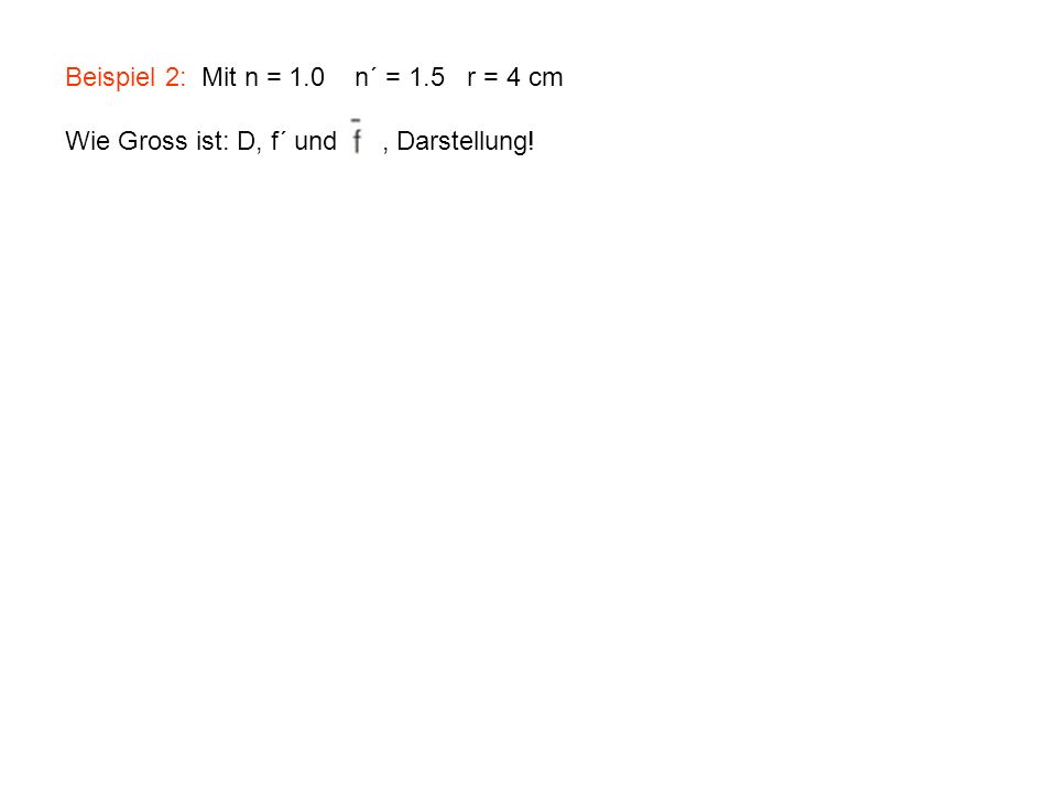 Beispiel 2: Mit n = 1.0 n´ = 1.5 r = 4 cm Wie Gross ist: D, f´ und, Darstellung!