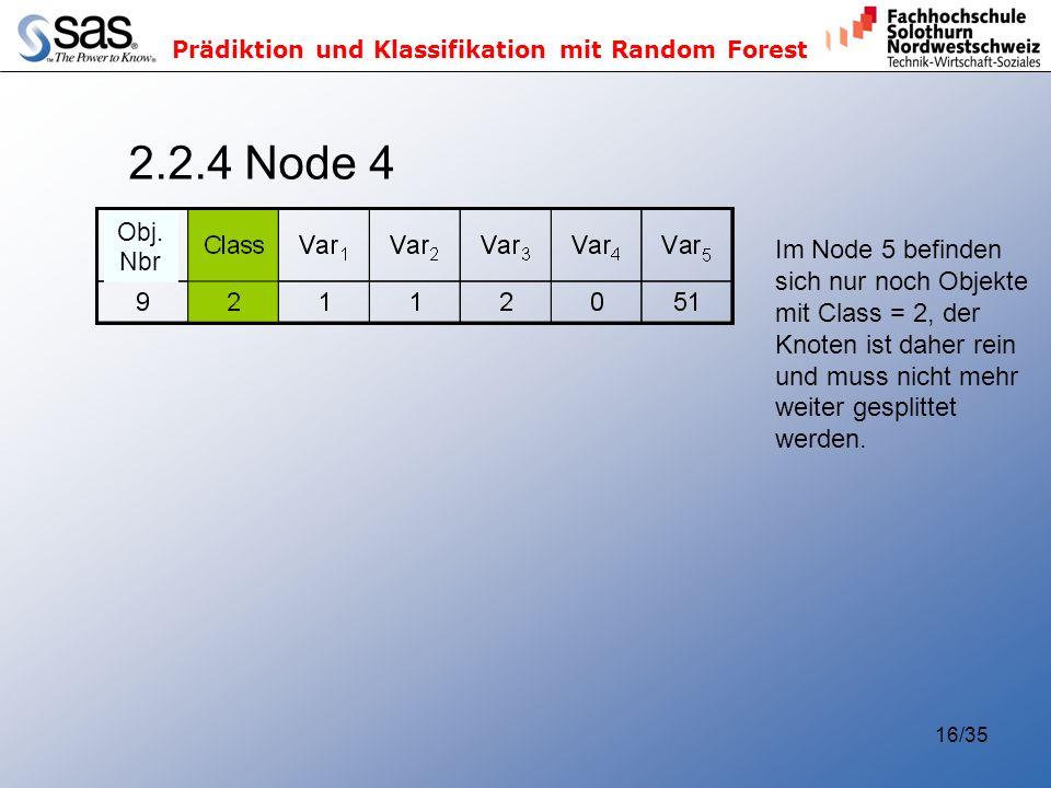 Prädiktion und Klassifikation mit Random Forest 16/35 2.2.4 Node 4 Im Node 5 befinden sich nur noch Objekte mit Class = 2, der Knoten ist daher rein und muss nicht mehr weiter gesplittet werden.