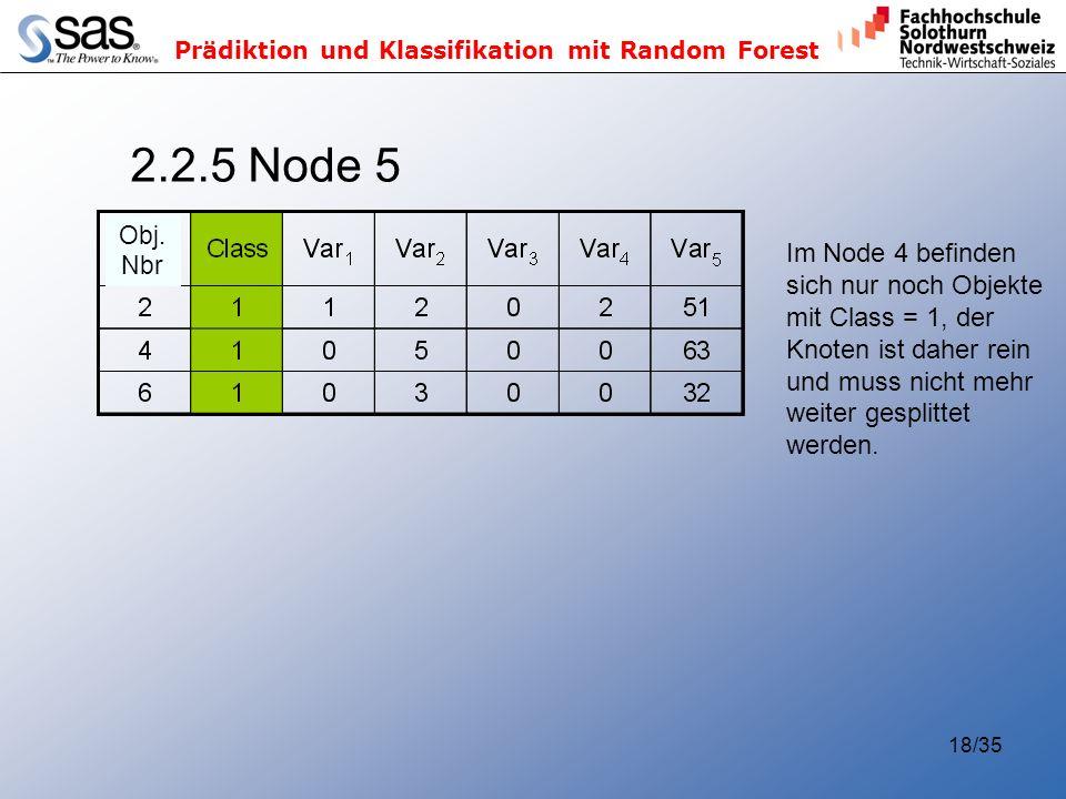 Prädiktion und Klassifikation mit Random Forest 18/35 2.2.5 Node 5 Im Node 4 befinden sich nur noch Objekte mit Class = 1, der Knoten ist daher rein und muss nicht mehr weiter gesplittet werden.