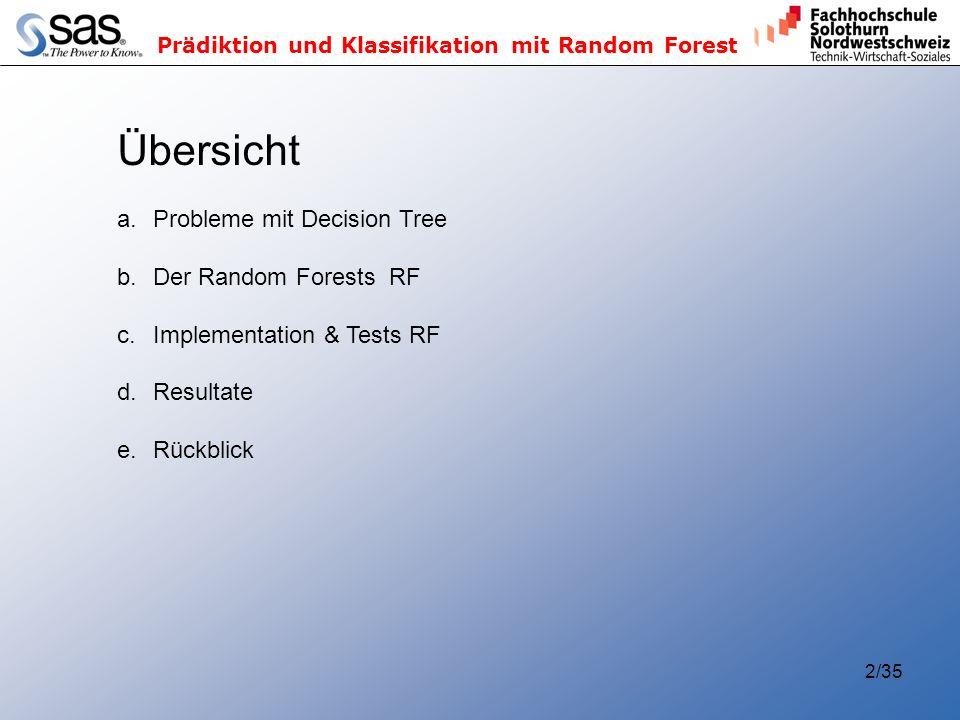 Prädiktion und Klassifikation mit Random Forest 2/35 Übersicht a.Probleme mit Decision Tree b.Der Random Forests RF c.Implementation & Tests RF d.Resultate e.Rückblick