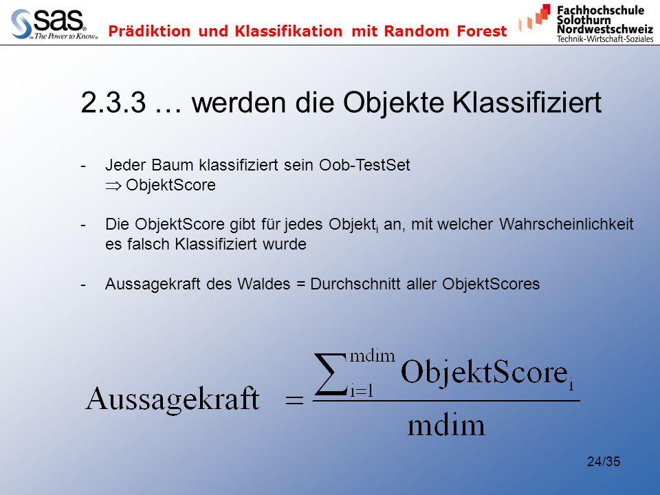 Prädiktion und Klassifikation mit Random Forest 24/35 2.3.3 … werden die Objekte Klassifiziert -Jeder Baum klassifiziert sein Oob-TestSet ObjektScore -Die ObjektScore gibt für jedes Objekt i an, mit welcher Wahrscheinlichkeit es falsch Klassifiziert wurde -Aussagekraft des Waldes = Durchschnitt aller ObjektScores
