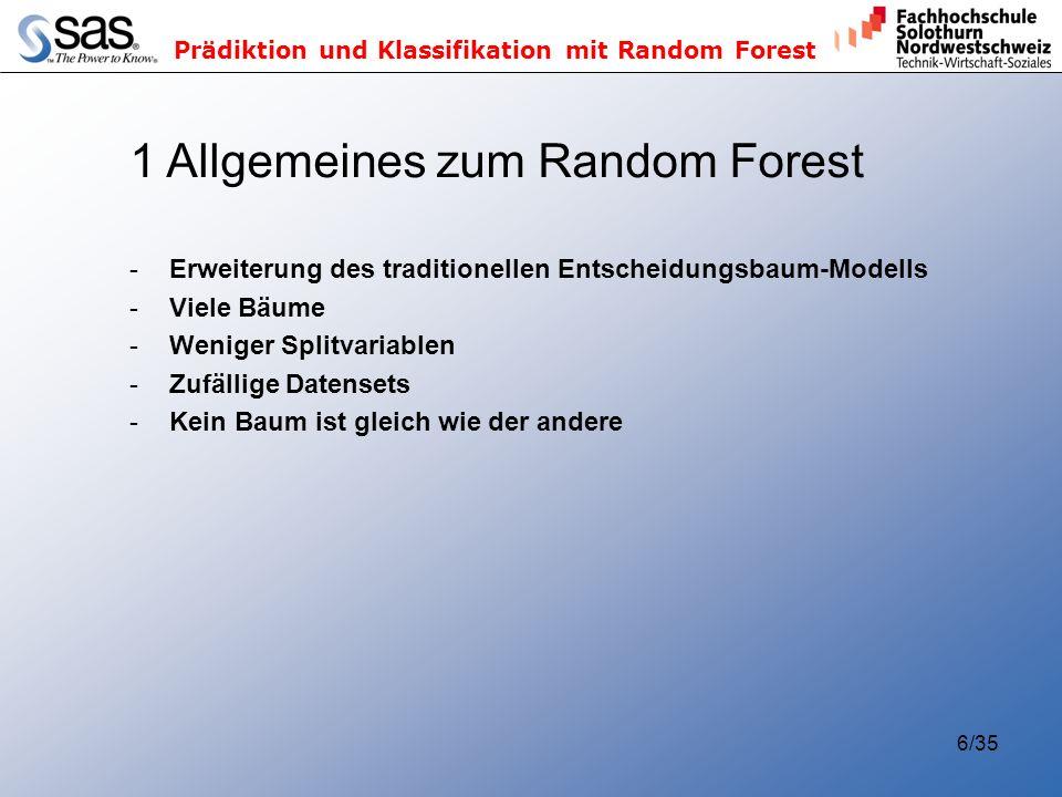 Prädiktion und Klassifikation mit Random Forest 6/35 1 Allgemeines zum Random Forest -Erweiterung des traditionellen Entscheidungsbaum-Modells -Viele Bäume -Weniger Splitvariablen -Zufällige Datensets -Kein Baum ist gleich wie der andere