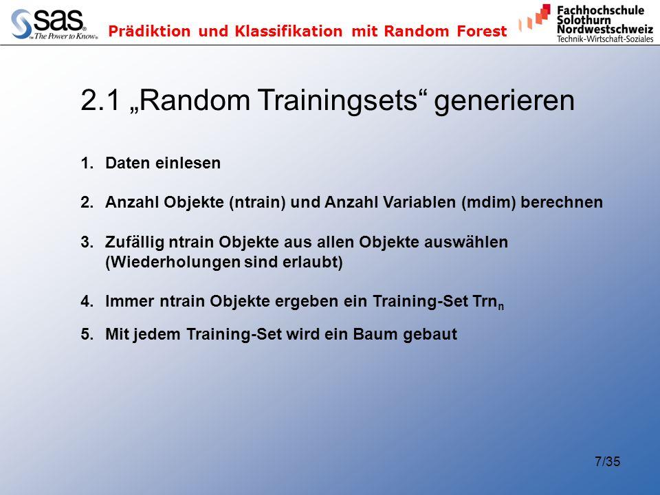 Prädiktion und Klassifikation mit Random Forest 7/35 2.1 Random Trainingsets generieren 1.Daten einlesen 2.Anzahl Objekte (ntrain) und Anzahl Variablen (mdim) berechnen 3.Zufällig ntrain Objekte aus allen Objekte auswählen (Wiederholungen sind erlaubt) 4.Immer ntrain Objekte ergeben ein Training-Set Trn n 5.Mit jedem Training-Set wird ein Baum gebaut