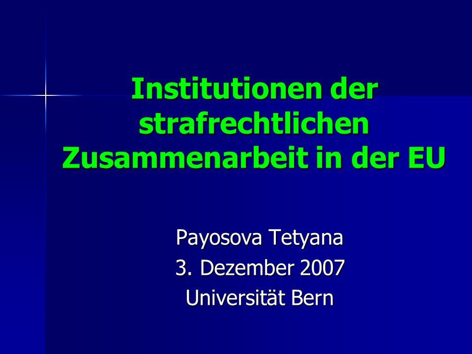 Institutionen der strafrechtlichen Zusammenarbeit in der EU Payosova Tetyana 3. Dezember 2007 Universität Bern