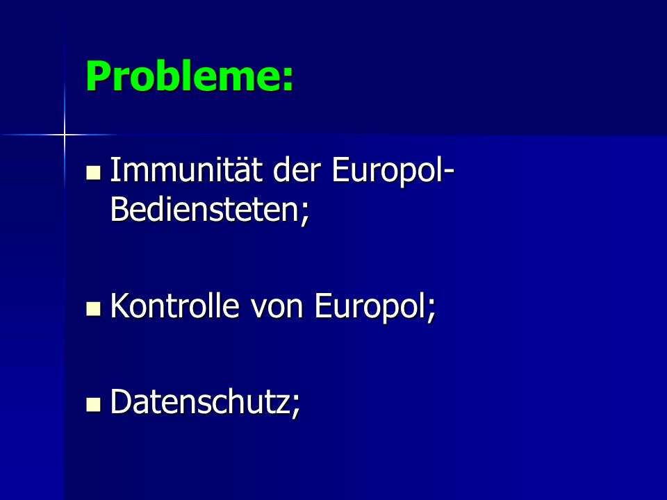 Probleme: Immunität der Europol- Bediensteten; Immunität der Europol- Bediensteten; Kontrolle von Europol; Kontrolle von Europol; Datenschutz; Datensc