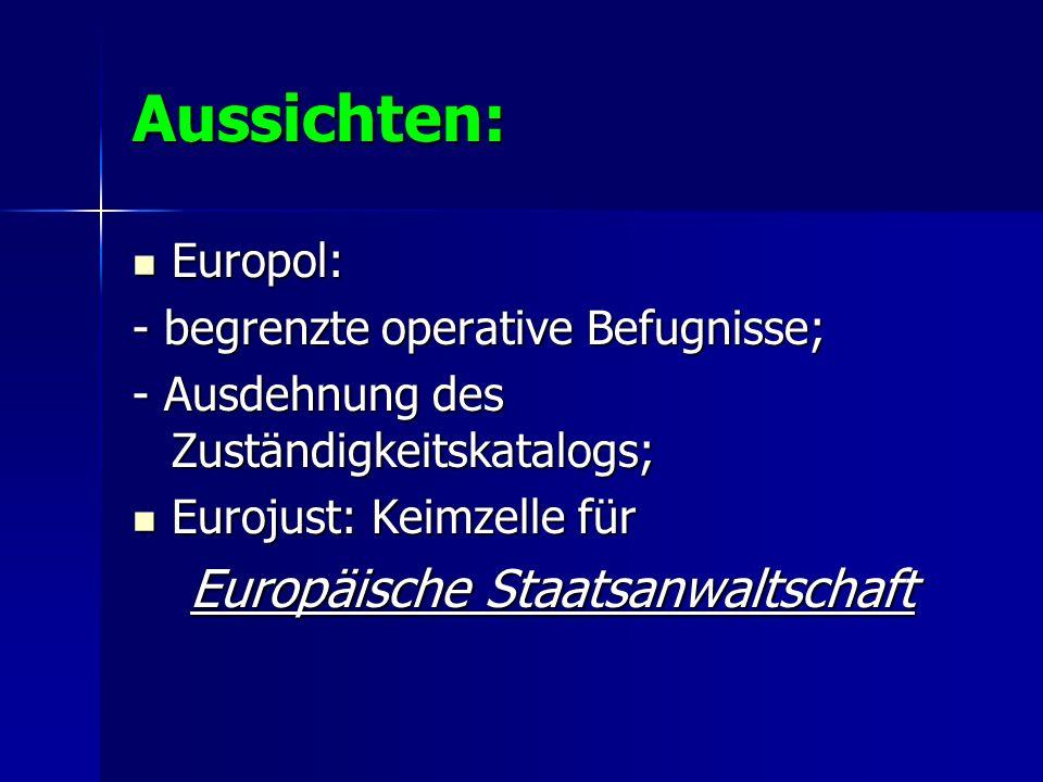 Aussichten: Europol: Europol: - begrenzte operative Befugnisse; - Ausdehnung des Zuständigkeitskatalogs; Eurojust: Keimzelle für Eurojust: Keimzelle f