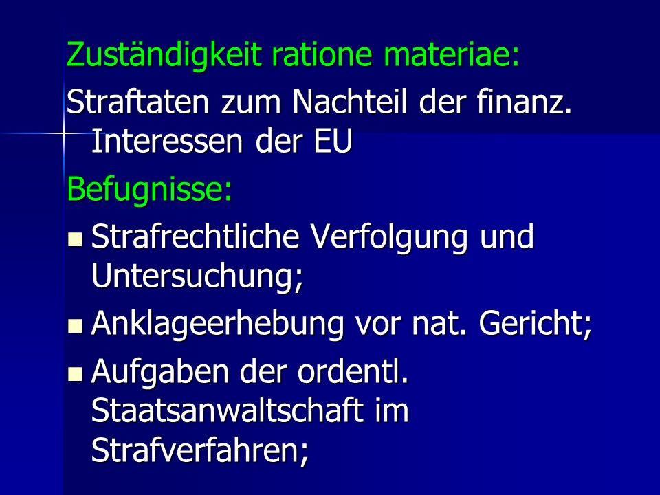 Zuständigkeit ratione materiae: Straftaten zum Nachteil der finanz. Interessen der EU Befugnisse: Strafrechtliche Verfolgung und Untersuchung; Strafre