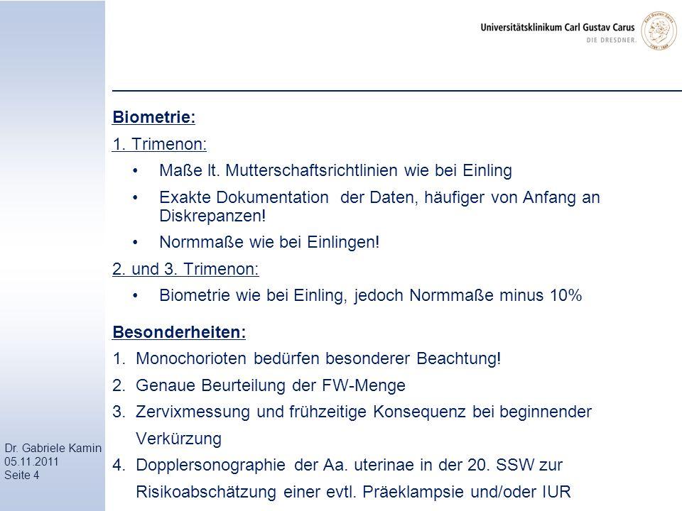 Dr. Gabriele Kamin 05.11.2011 Seite 4 Biometrie: 1. Trimenon: Maße lt. Mutterschaftsrichtlinien wie bei Einling Exakte Dokumentation der Daten, häufig