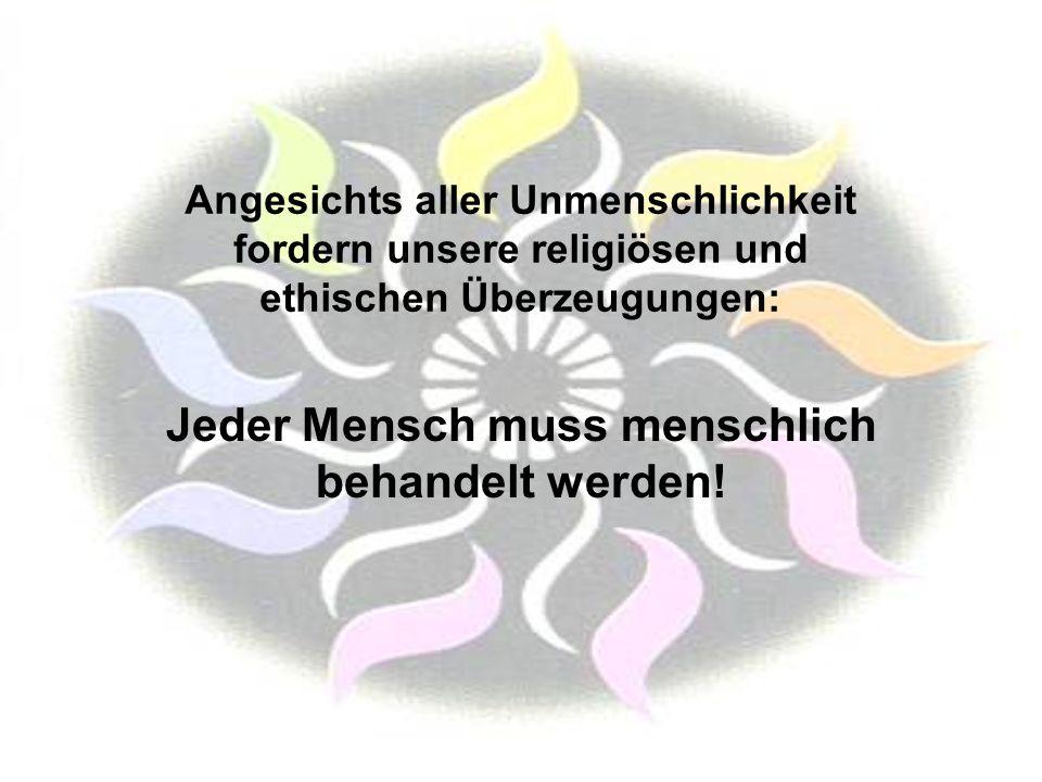 Angesichts aller Unmenschlichkeit fordern unsere religiösen und ethischen Überzeugungen: Jeder Mensch muss menschlich behandelt werden!