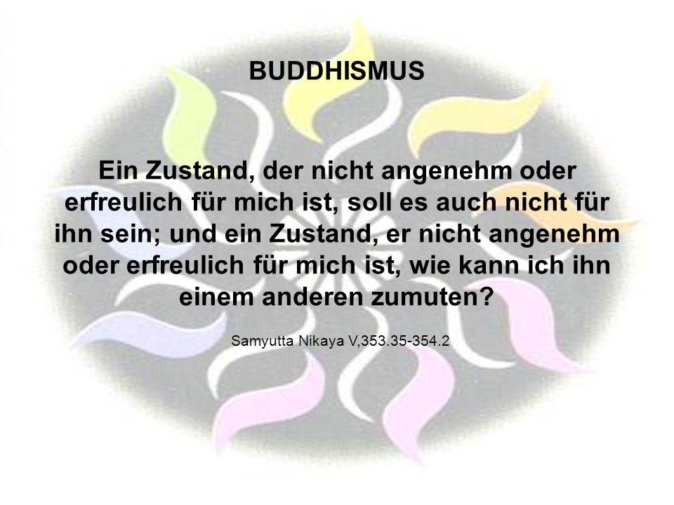 BUDDHISMUS Ein Zustand, der nicht angenehm oder erfreulich für mich ist, soll es auch nicht für ihn sein; und ein Zustand, er nicht angenehm oder erfr