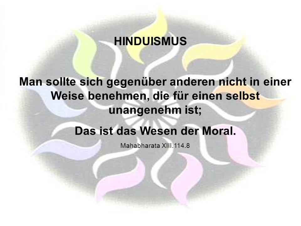 HINDUISMUS Man sollte sich gegenüber anderen nicht in einer Weise benehmen, die für einen selbst unangenehm ist; Das ist das Wesen der Moral. Mahabhar
