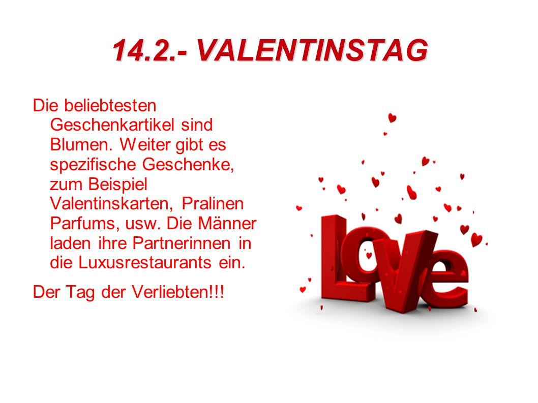 14.2.- VALENTINSTAG Die beliebtesten Geschenkartikel sind Blumen. Weiter gibt es spezifische Geschenke, zum Beispiel Valentinskarten, Pralinen Parfums