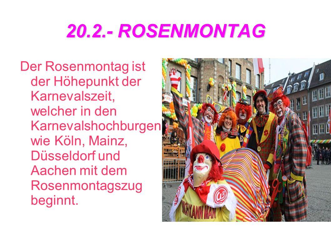 20.2.- ROSENMONTAG Der Rosenmontag ist der Höhepunkt der Karnevalszeit, welcher in den Karnevalshochburgen wie Köln, Mainz, Düsseldorf und Aachen mit