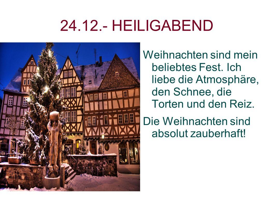 24.12.- HEILIGABEND Weihnachten sind mein beliebtes Fest. Ich liebe die Atmosphäre, den Schnee, die Torten und den Reiz. Die Weihnachten sind absolut