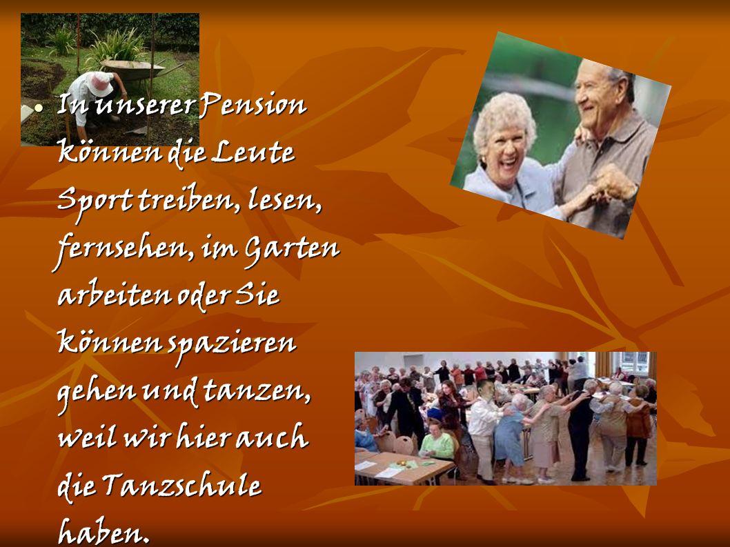 In unserer Pension können die Leute Sport treiben, lesen, fernsehen, im Garten arbeiten oder Sie können spazieren gehen und tanzen, weil wir hier auch die Tanzschule haben.