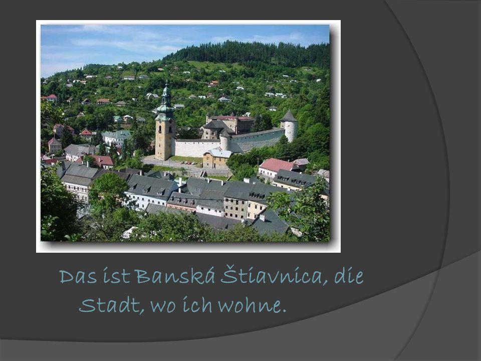 Das ist Banská Štiavnica, die Stadt, wo ich wohne.
