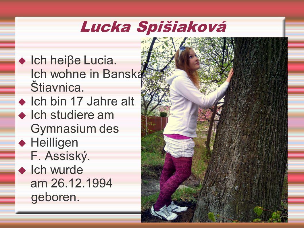 Lucka Spišiaková Ich heiβe Lucia. Ich wohne in Banská Štiavnica. Ich bin 17 Jahre alt Ich studiere am Gymnasium des Heilligen F. Assiský. Ich wurde am