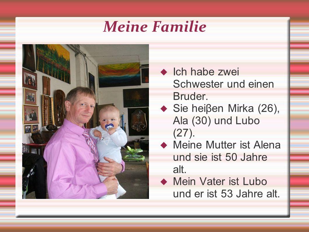 Meine Familie Ich habe zwei Schwester und einen Bruder. Sie heiβen Mirka (26), Ala (30) und Lubo (27). Meine Mutter ist Alena und sie ist 50 Jahre alt